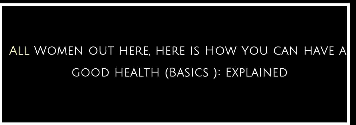 All Women out here, here is How You can have a good health (Basics ): Explained