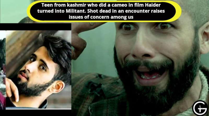 Teen from kashmir who did a cameo in film Haider turned into Militant. Shot dead in an encounter raises issues of concern among us