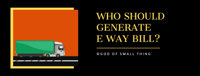 Who should generate  e way bill?