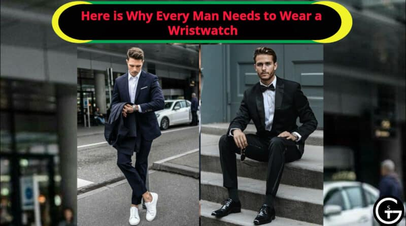 Here is Why Every Man Needs to Wear a Wristwatch