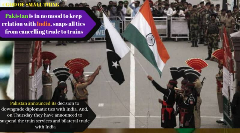 Pakistan is in no mood to keep relation with India, snaps all ties from cancelling trade to trains