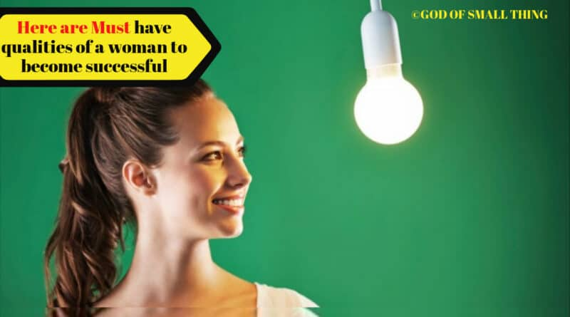 Here are Must have qualities of a woman to become successful | God of Small Thing